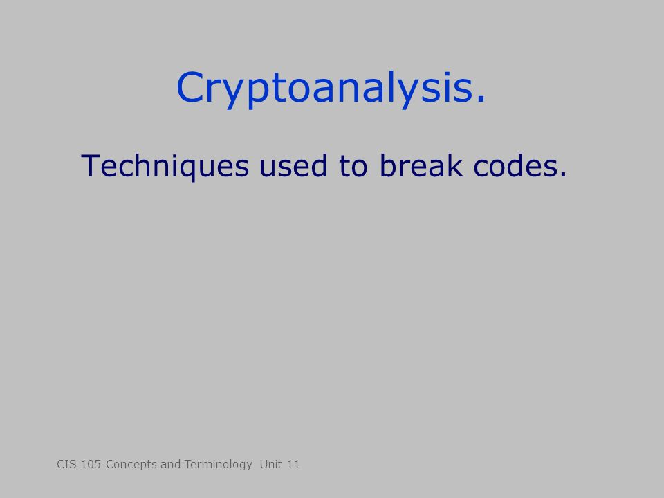 CIS 105 Concepts and Terminology Unit 11 Cryptoanalysis. Techniques used to break codes.