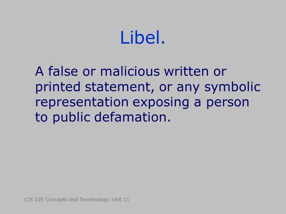 CIS 105 Concepts and Terminology Unit 11 Libel. A false or malicious written or printed statement, or any symbolic representation exposing a person to