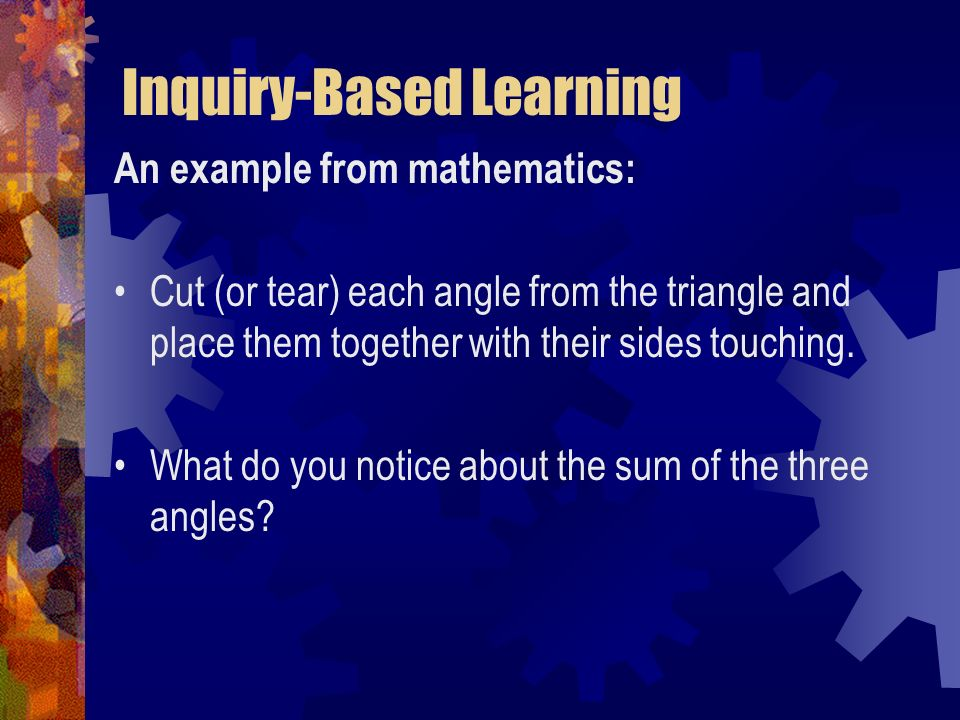 Inquiry-Based Learning An example from mathematics: Cut (or tear) each angle from the triangle and place them together with their sides touching. What