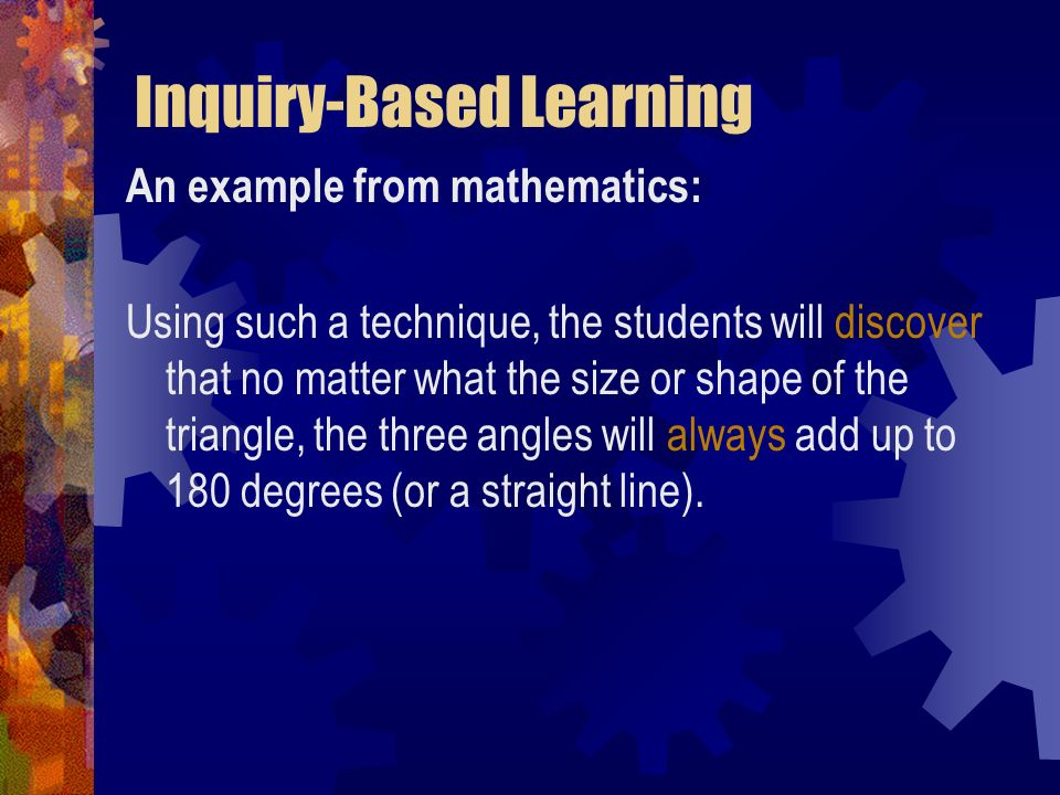 Inquiry-Based Learning An example from mathematics: Using such a technique, the students will discover that no matter what the size or shape of the tr