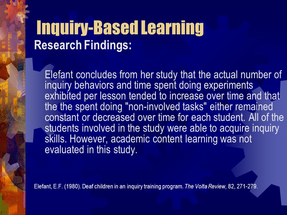 Inquiry-Based Learning Research Findings: Elefant concludes from her study that the actual number of inquiry behaviors and time spent doing experiment