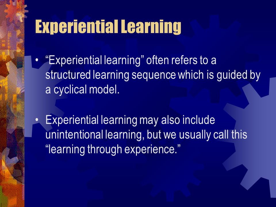 Experiential learning often refers to a structured learning sequence which is guided by a cyclical model. Experiential learning may also include unint