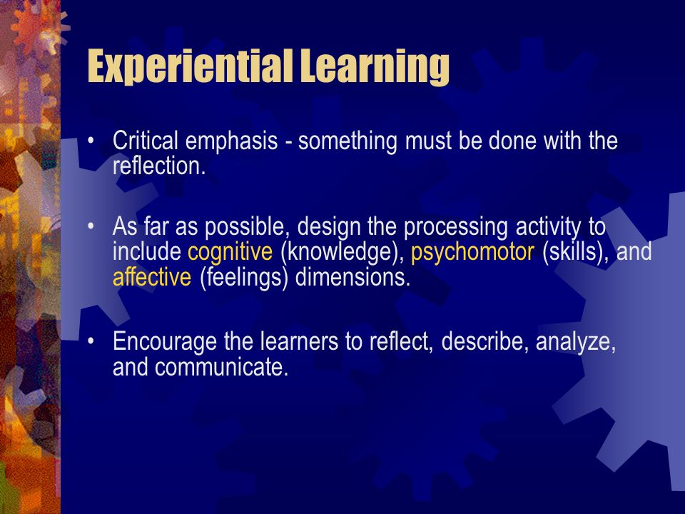 Experiential Learning Critical emphasis - something must be done with the reflection. As far as possible, design the processing activity to include co