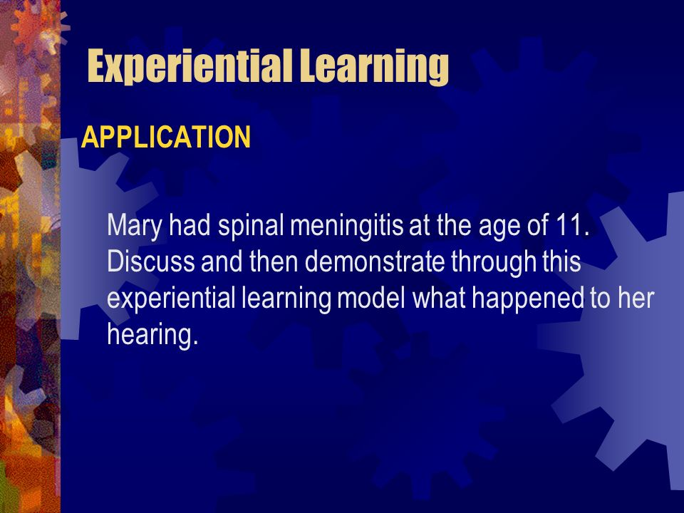 Experiential Learning APPLICATION Mary had spinal meningitis at the age of 11. Discuss and then demonstrate through this experiential learning model w
