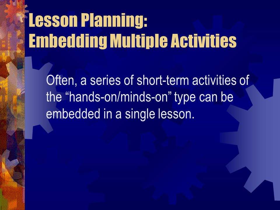 Lesson Planning: Embedding Multiple Activities Often, a series of short-term activities of the hands-on/minds-on type can be embedded in a single less