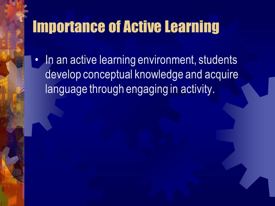 Importance of Active Learning In an active learning environment, students develop conceptual knowledge and acquire language through engaging in activi