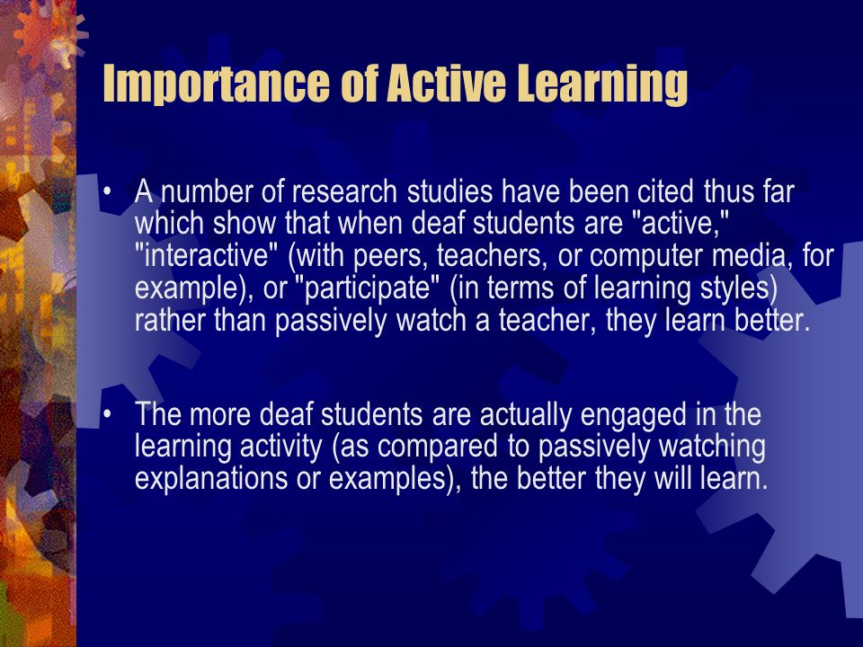 Importance of Active Learning A number of research studies have been cited thus far which show that when deaf students are