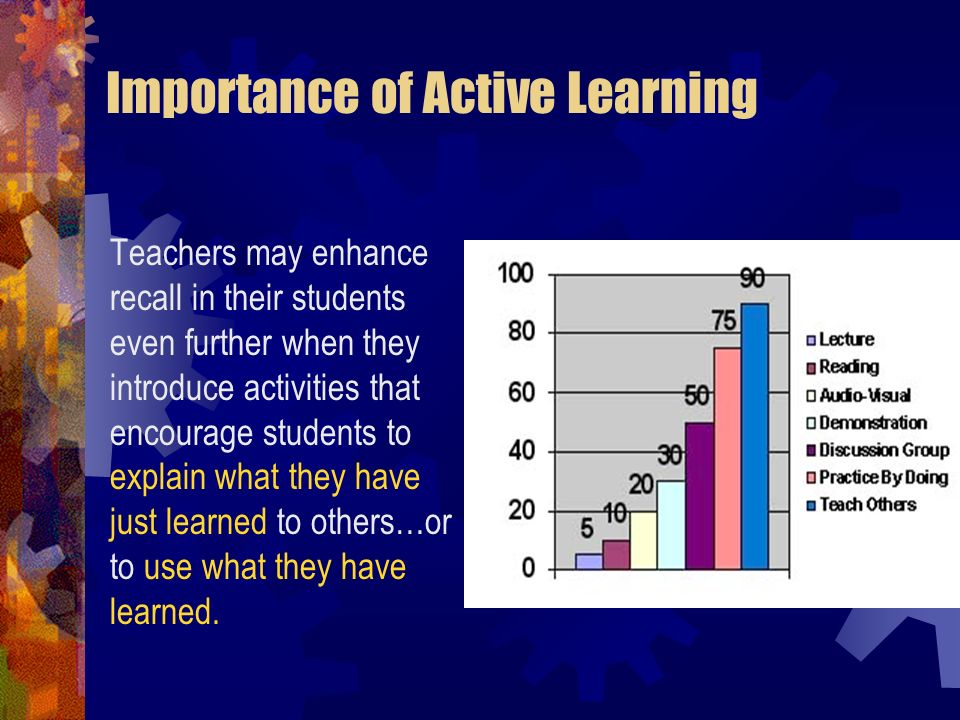 Importance of Active Learning Teachers may enhance recall in their students even further when they introduce activities that encourage students to exp