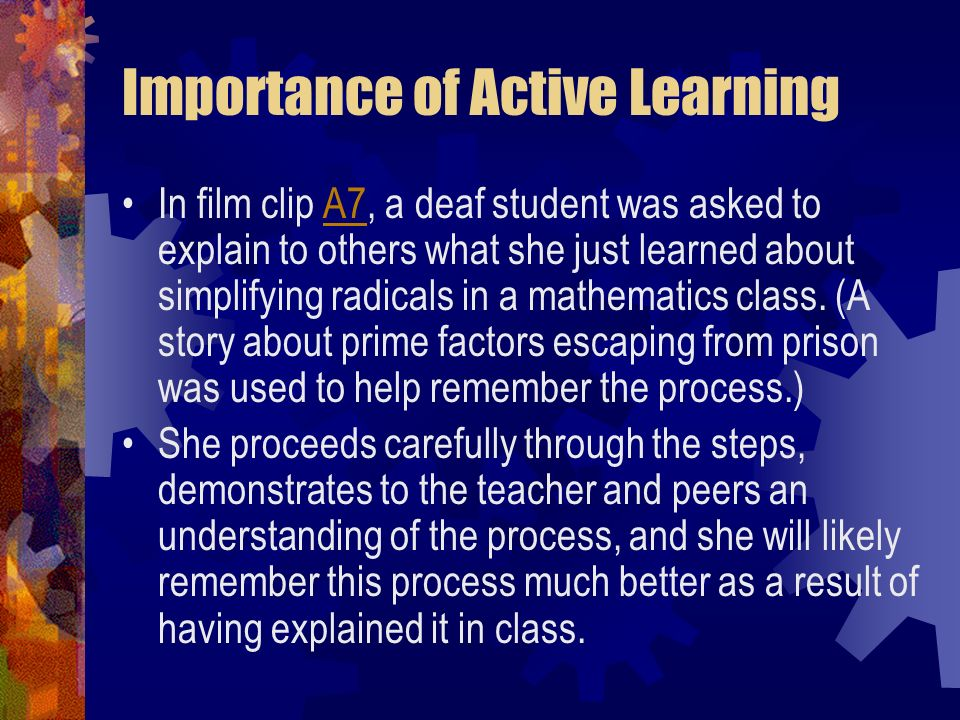Importance of Active Learning In film clip A7, a deaf student was asked to explain to others what she just learned about simplifying radicals in a mat