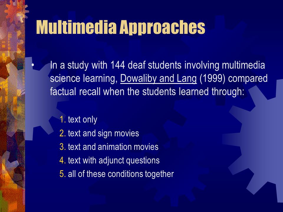 Multimedia Approaches In a study with 144 deaf students involving multimedia science learning, Dowaliby and Lang (1999) compared factual recall when t