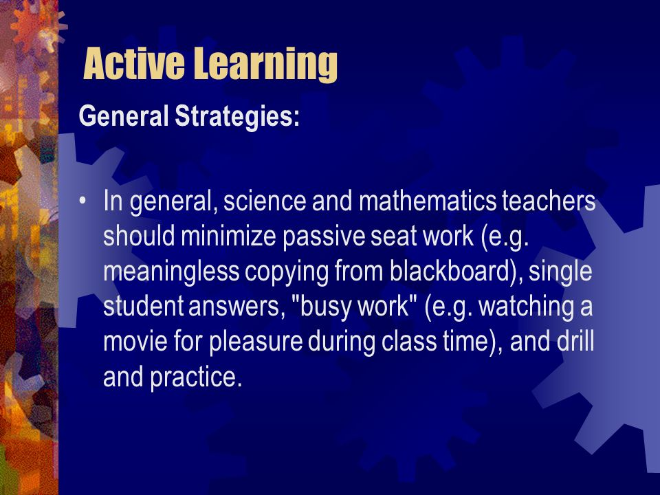 Active Learning General Strategies: In general, science and mathematics teachers should minimize passive seat work (e.g. meaningless copying from blac