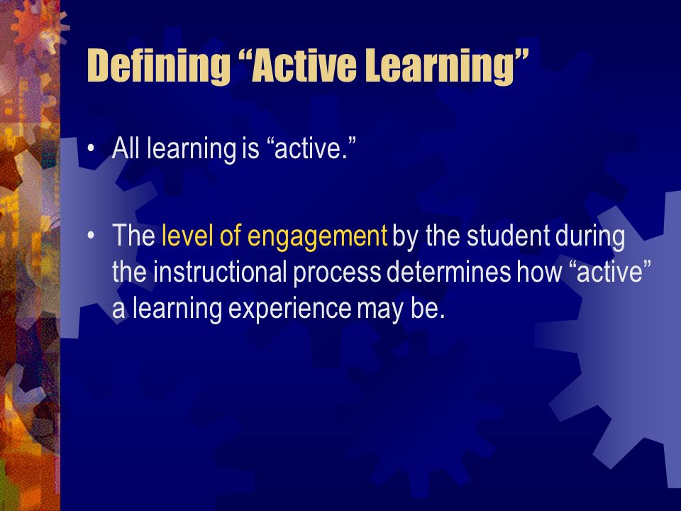 Defining Active Learning All learning is active. The level of engagement by the student during the instructional process determines how active a learn