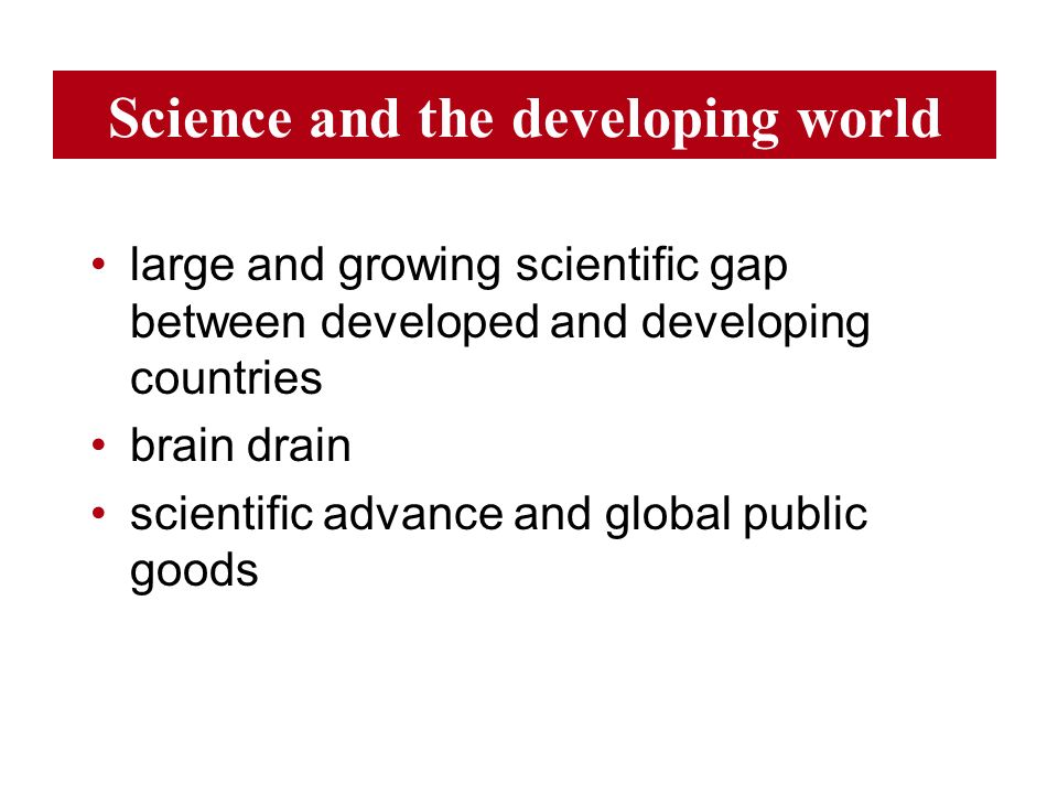 Science and the developing world large and growing scientific gap between developed and developing countries brain drain scientific advance and global public goods