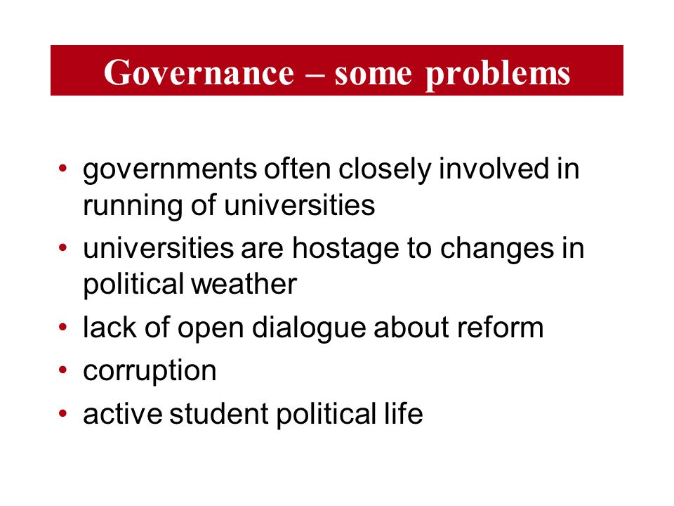Governance – some problems governments often closely involved in running of universities universities are hostage to changes in political weather lack of open dialogue about reform corruption active student political life
