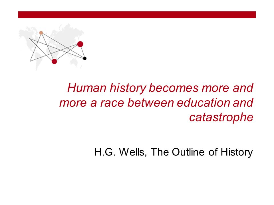 Human history becomes more and more a race between education and catastrophe H.G.