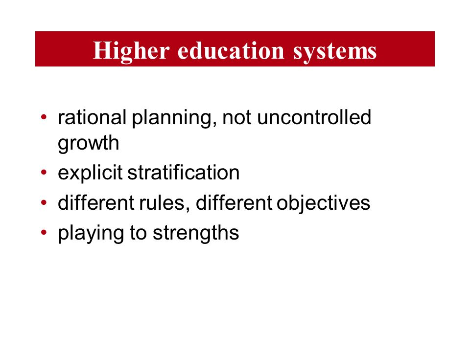 Higher education systems rational planning, not uncontrolled growth explicit stratification different rules, different objectives playing to strengths