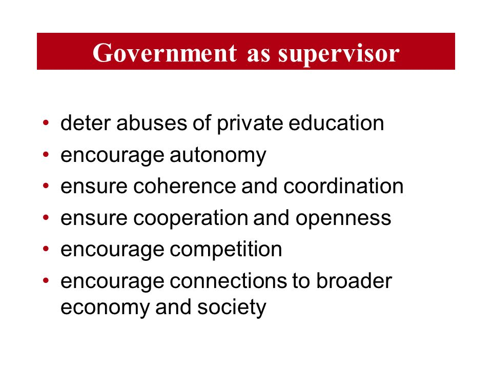 Government as supervisor deter abuses of private education encourage autonomy ensure coherence and coordination ensure cooperation and openness encourage competition encourage connections to broader economy and society