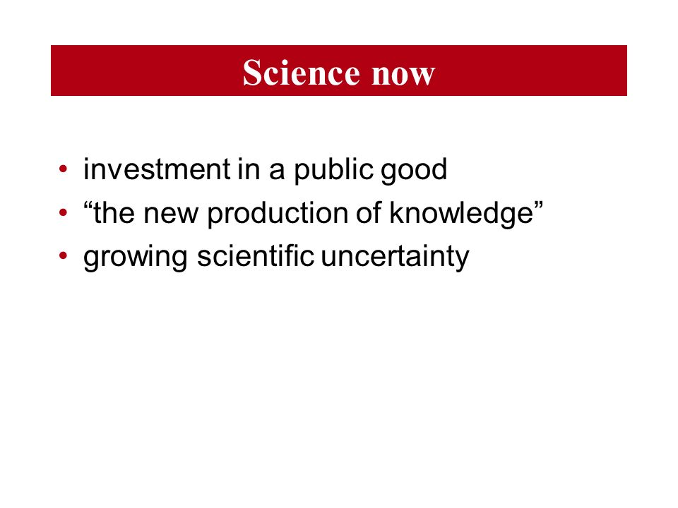 Science now investment in a public good the new production of knowledge growing scientific uncertainty