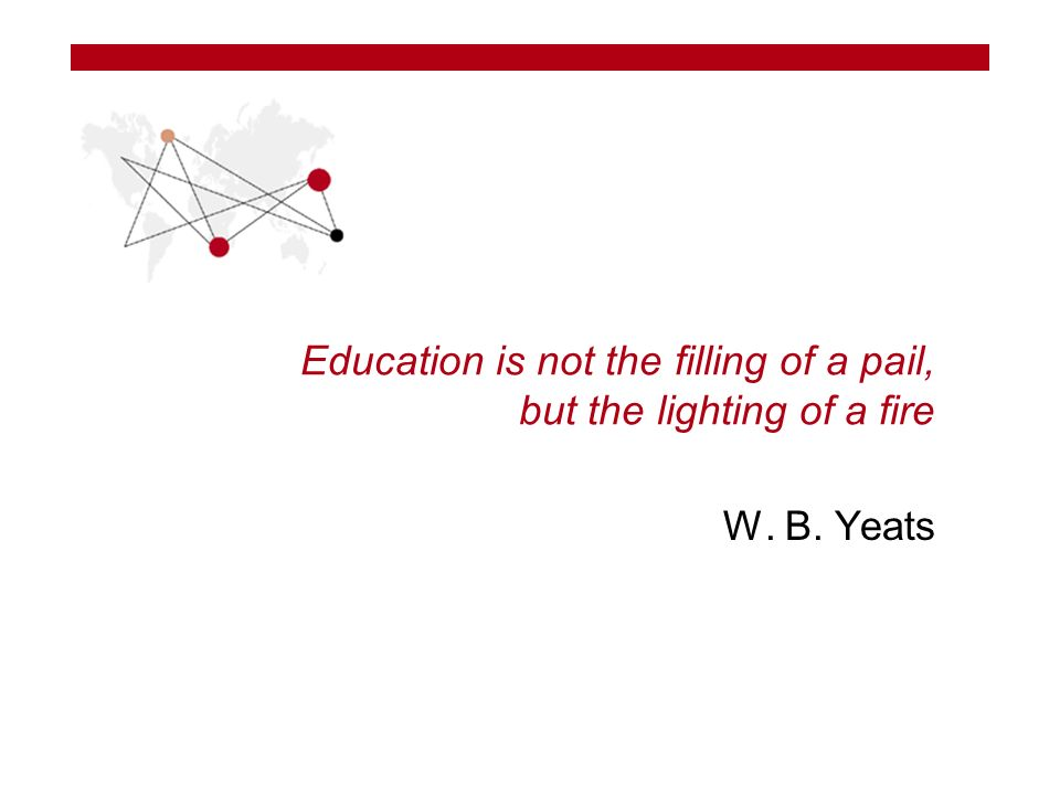 Education is not the filling of a pail, but the lighting of a fire W. B. Yeats