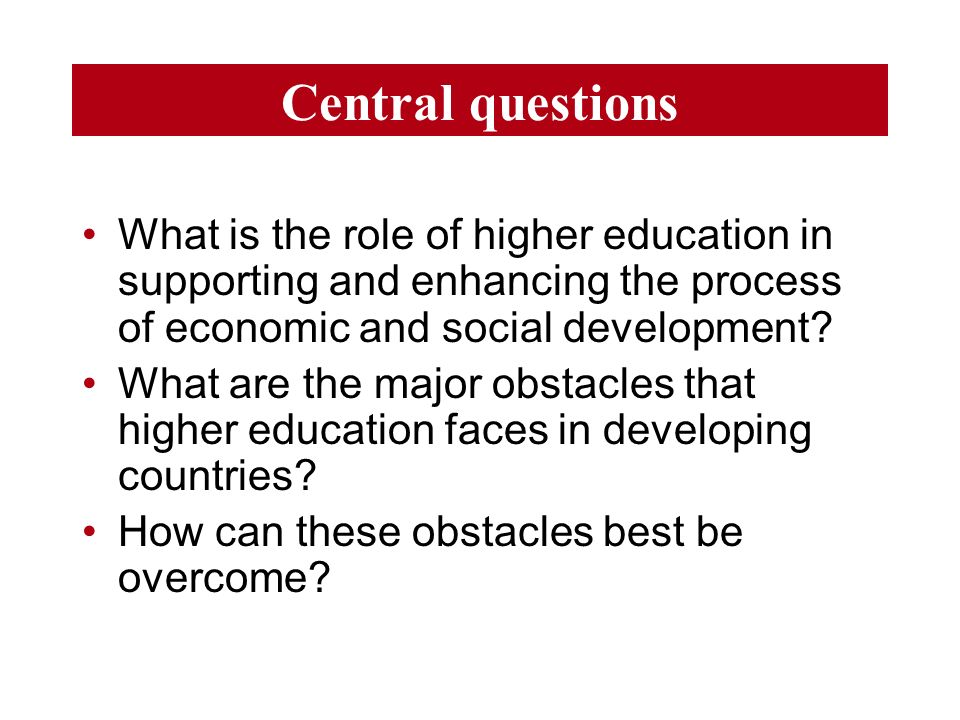 Central questions What is the role of higher education in supporting and enhancing the process of economic and social development.
