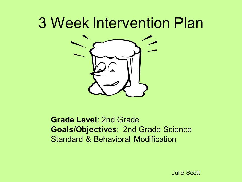 3 Week Intervention Plan Julie Scott Grade Level: 2nd Grade Goals/Objectives: 2nd Grade Science Standard & Behavioral Modification