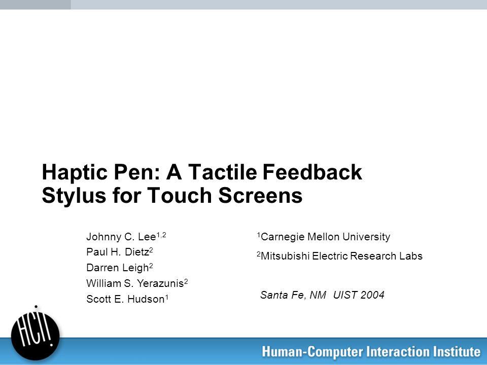 Haptic Pen: A Tactile Feedback Stylus for Touch Screens Johnny C. Lee 1,2 Paul H. Dietz 2 Darren Leigh 2 William S. Yerazunis 2 Scott E. Hudson 1 1 Ca