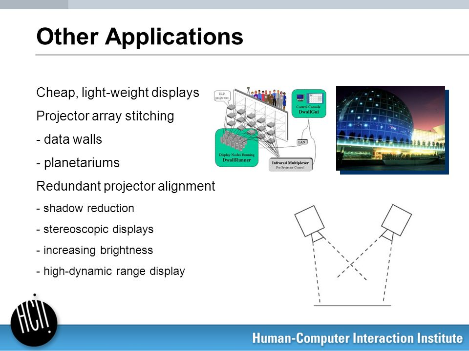 Other Applications Cheap, light-weight displays Projector array stitching - data walls - planetariums Redundant projector alignment - shadow reduction