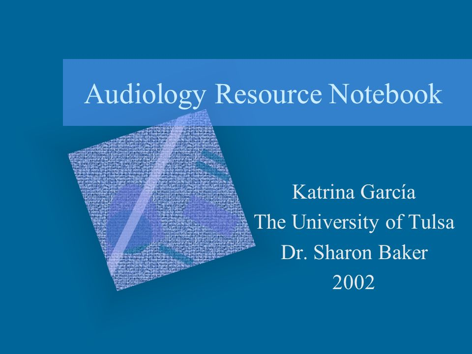 Audiology Resource Notebook Katrina García The University of Tulsa Dr. Sharon Baker 2002