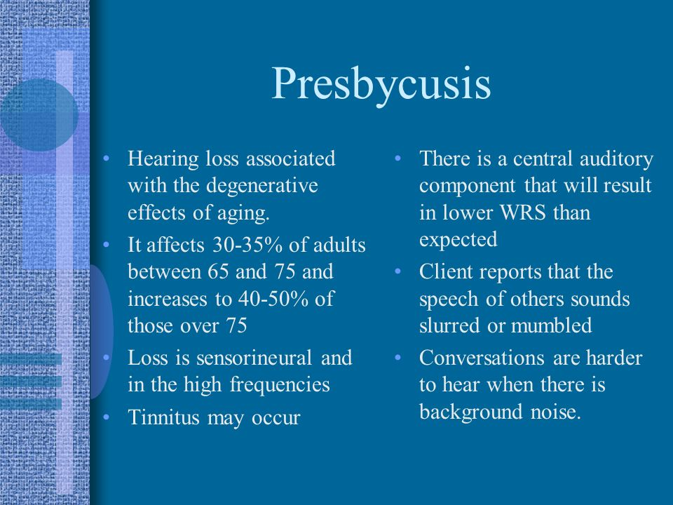 Presbycusis Hearing loss associated with the degenerative effects of aging.