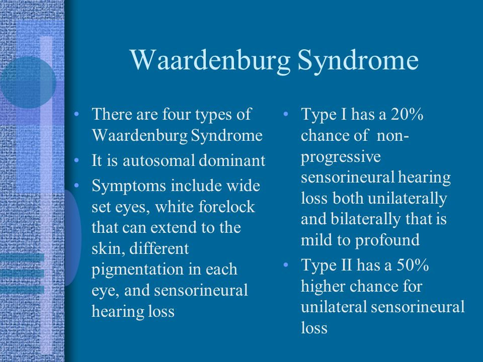 Waardenburg Syndrome There are four types of Waardenburg Syndrome It is autosomal dominant Symptoms include wide set eyes, white forelock that can extend to the skin, different pigmentation in each eye, and sensorineural hearing loss Type I has a 20% chance of non- progressive sensorineural hearing loss both unilaterally and bilaterally that is mild to profound Type II has a 50% higher chance for unilateral sensorineural loss