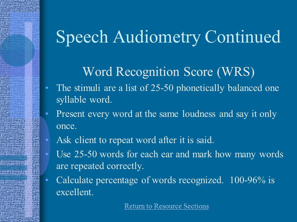Speech Audiometry Continued Word Recognition Score (WRS) The stimuli are a list of 25-50 phonetically balanced one syllable word.