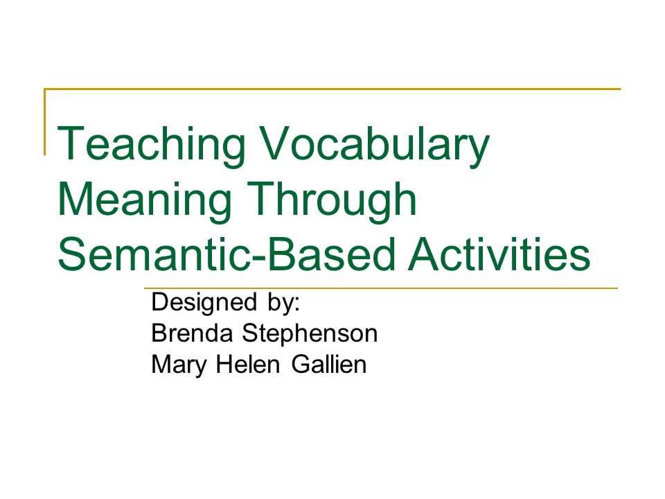 Teaching Vocabulary Meaning Through Semantic-Based Activities Designed by: Brenda Stephenson Mary Helen Gallien