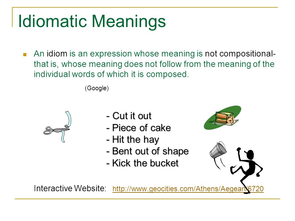 Idiomatic Meanings An idiom is an expression whose meaning is not compositional- that is, whose meaning does not follow from the meaning of the indivi