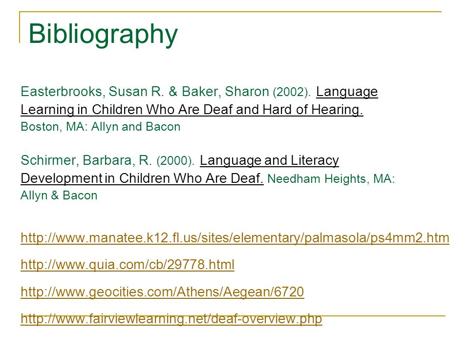 Bibliography Easterbrooks, Susan R. & Baker, Sharon (2002). Language Learning in Children Who Are Deaf and Hard of Hearing. Boston, MA: Allyn and Baco