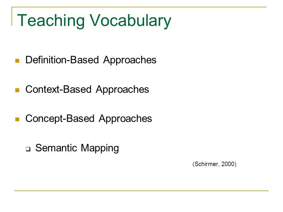 Teaching Vocabulary Definition-Based Approaches Context-Based Approaches Concept-Based Approaches Semantic Mapping (Schirmer, 2000)