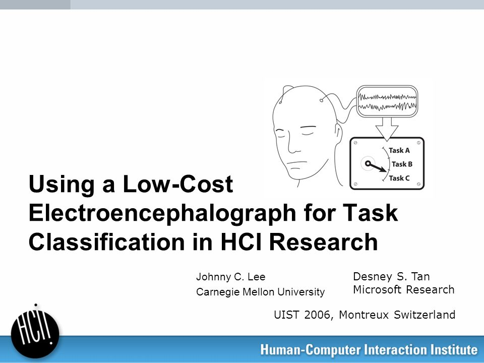 Using a Low-Cost Electroencephalograph for Task Classification in HCI Research Johnny C. Lee Carnegie Mellon University Desney S. Tan Microsoft Resear