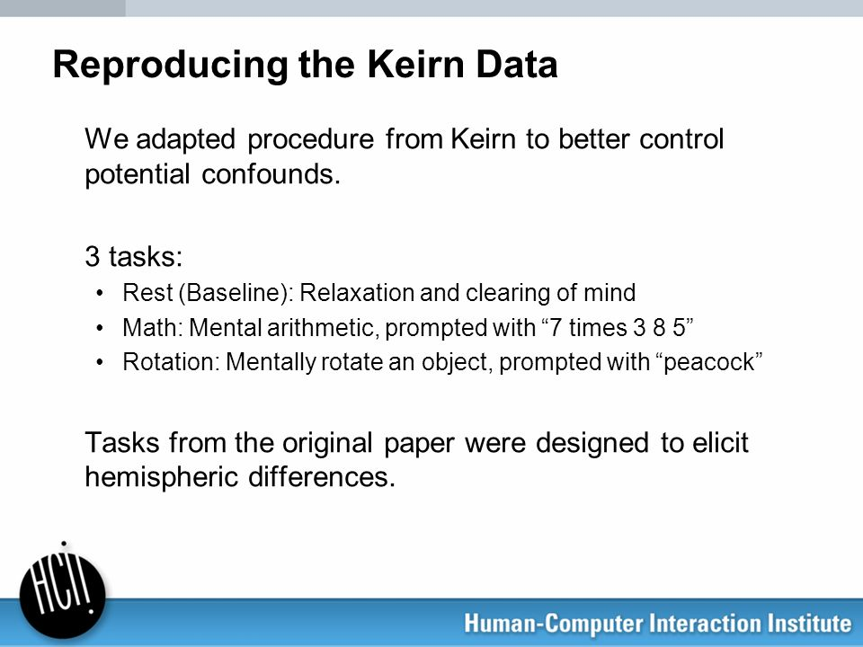 Reproducing the Keirn Data We adapted procedure from Keirn to better control potential confounds. 3 tasks: Rest (Baseline): Relaxation and clearing of