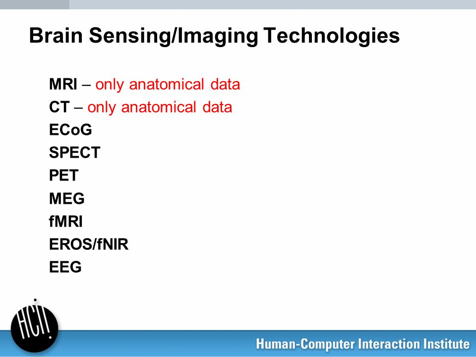 Brain Sensing/Imaging Technologies MRI – only anatomical data CT – only anatomical data ECoG SPECT PET MEG fMRI EROS/fNIR EEG