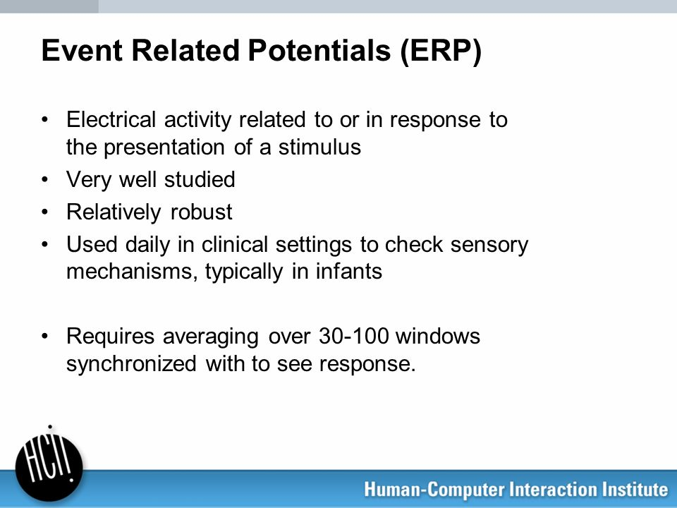 Event Related Potentials (ERP) Electrical activity related to or in response to the presentation of a stimulus Very well studied Relatively robust Use