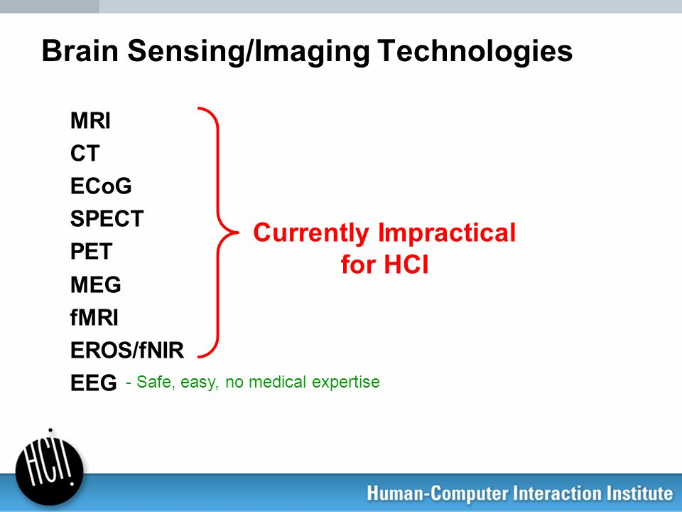 Brain Sensing/Imaging Technologies MRI CT ECoG SPECT PET MEG fMRI EROS/fNIR EEG Currently Impractical for HCI - Safe, easy, no medical expertise