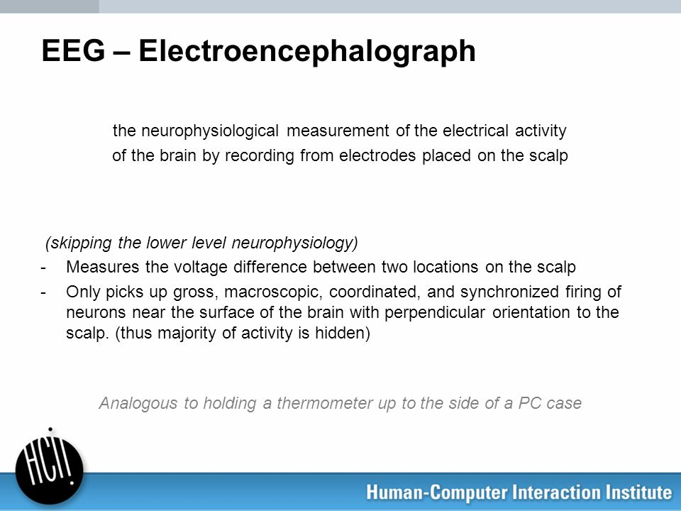 EEG – Electroencephalograph the neurophysiological measurement of the electrical activity of the brain by recording from electrodes placed on the scal