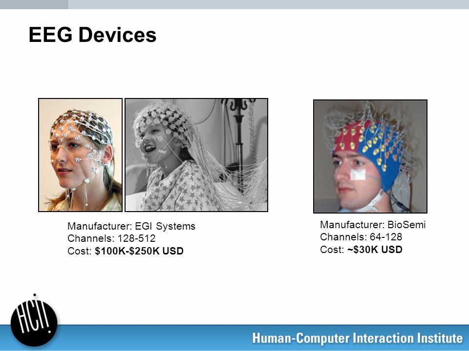 EEG Devices Manufacturer: BioSemi Channels: 64-128 Cost: ~$30K USD Manufacturer: EGI Systems Channels: 128-512 Cost: $100K-$250K USD