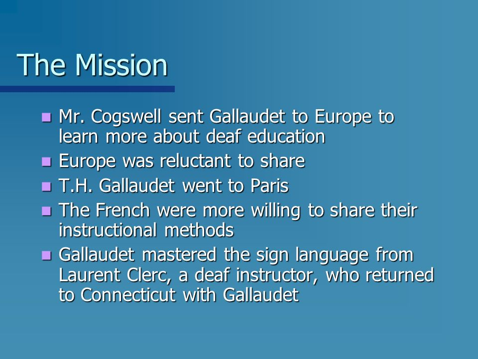 The Mission Mr. Cogswell sent Gallaudet to Europe to learn more about deaf education Mr. Cogswell sent Gallaudet to Europe to learn more about deaf ed