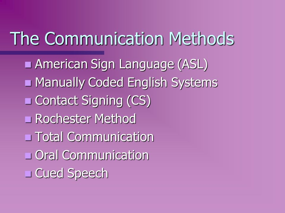 The Communication Methods American Sign Language (ASL) American Sign Language (ASL) Manually Coded English Systems Manually Coded English Systems Cont