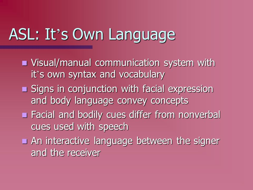 ASL: It s Own Language Visual/manual communication system with it s own syntax and vocabulary Visual/manual communication system with it s own syntax