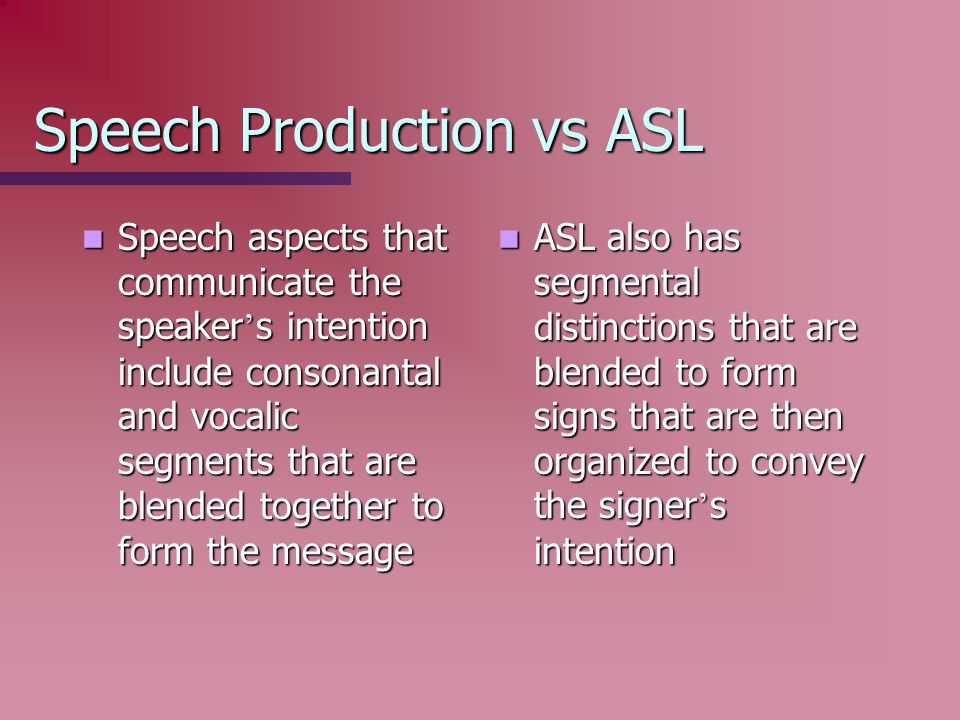Speech Production vs ASL Speech aspects that communicate the speaker s intention include consonantal and vocalic segments that are blended together to