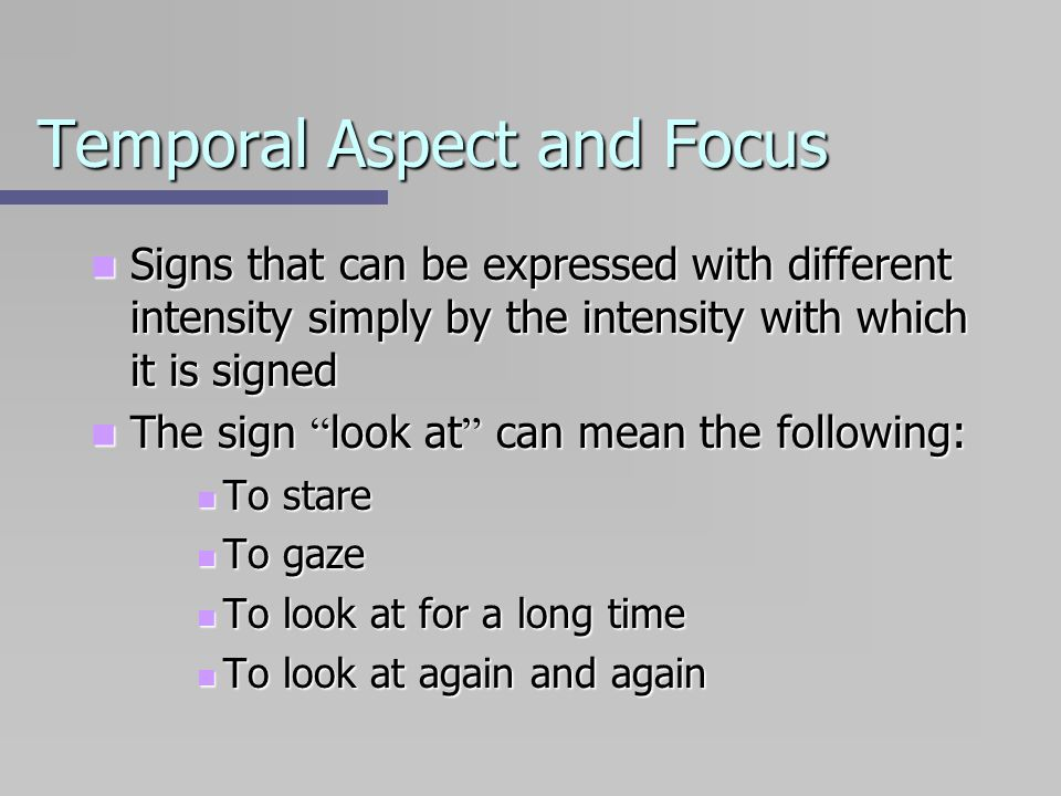 Temporal Aspect and Focus Signs that can be expressed with different intensity simply by the intensity with which it is signed Signs that can be expre