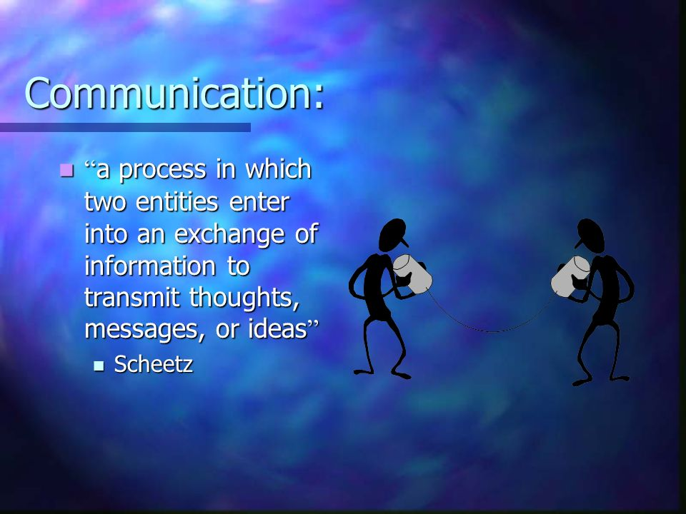 Communication: a process in which two entities enter into an exchange of information to transmit thoughts, messages, or ideas a process in which two e