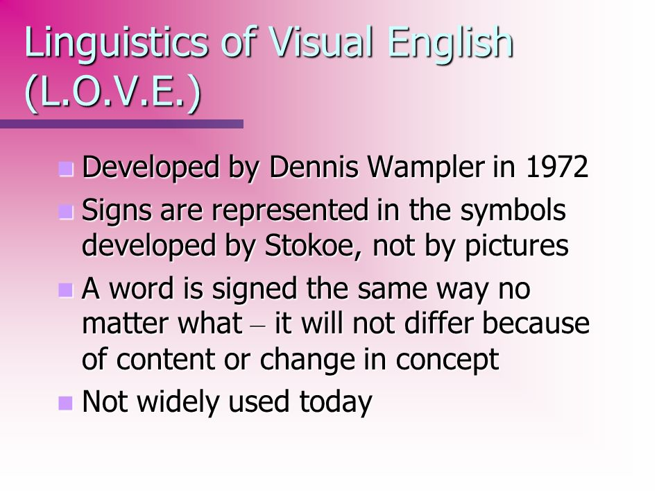Linguistics of Visual English (L.O.V.E.) Developed by Dennis Wampler in 1972 Developed by Dennis Wampler in 1972 Signs are represented in the symbols