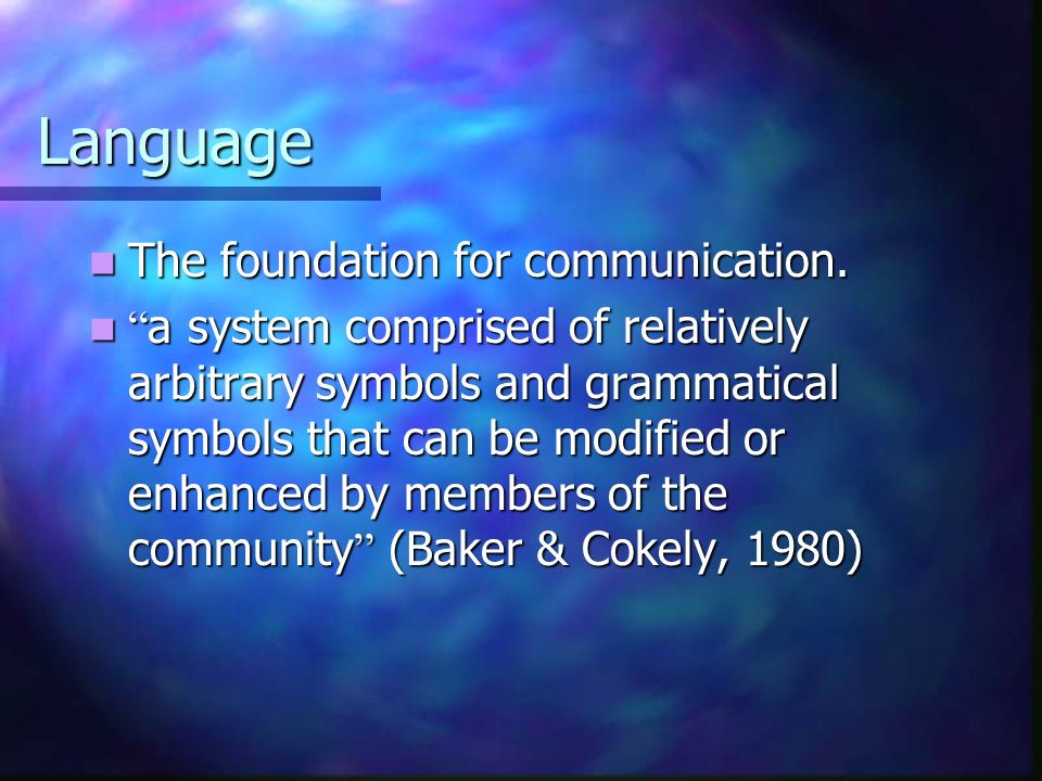 Language The foundation for communication. The foundation for communication. a system comprised of relatively arbitrary symbols and grammatical symbol